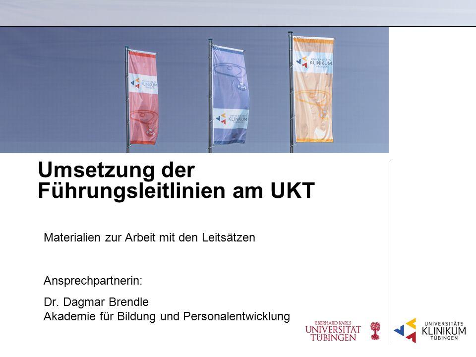 Umsetzung der Führungsleitlinien am UKT Materialien zur Arbeit mit den Leitsätzen Ansprechpartnerin: Dr. Dagmar Brendle Akademie für Bildung und Perso