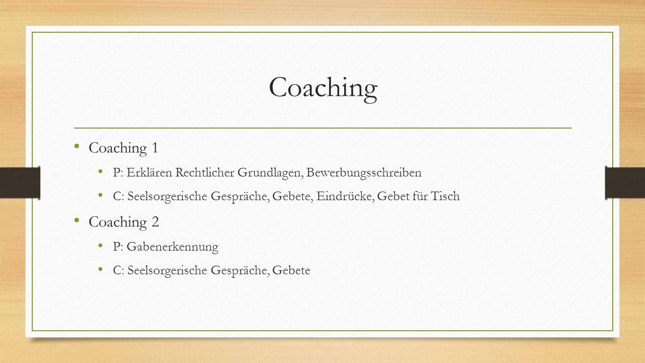 Coaching Coaching 1 P: Erklären Rechtlicher Grundlagen, Bewerbungsschreiben C: Seelsorgerische Gespräche, Gebete, Eindrücke, Gebet für Tisch Coaching 2 P: Gabenerkennung C: Seelsorgerische Gespräche, Gebete