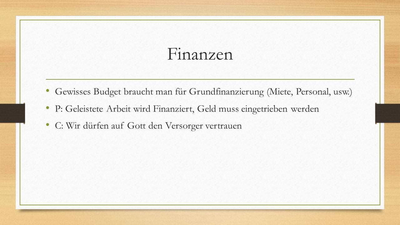 Finanzen Gewisses Budget braucht man für Grundfinanzierung (Miete, Personal, usw.) P: Geleistete Arbeit wird Finanziert, Geld muss eingetrieben werden C: Wir dürfen auf Gott den Versorger vertrauen