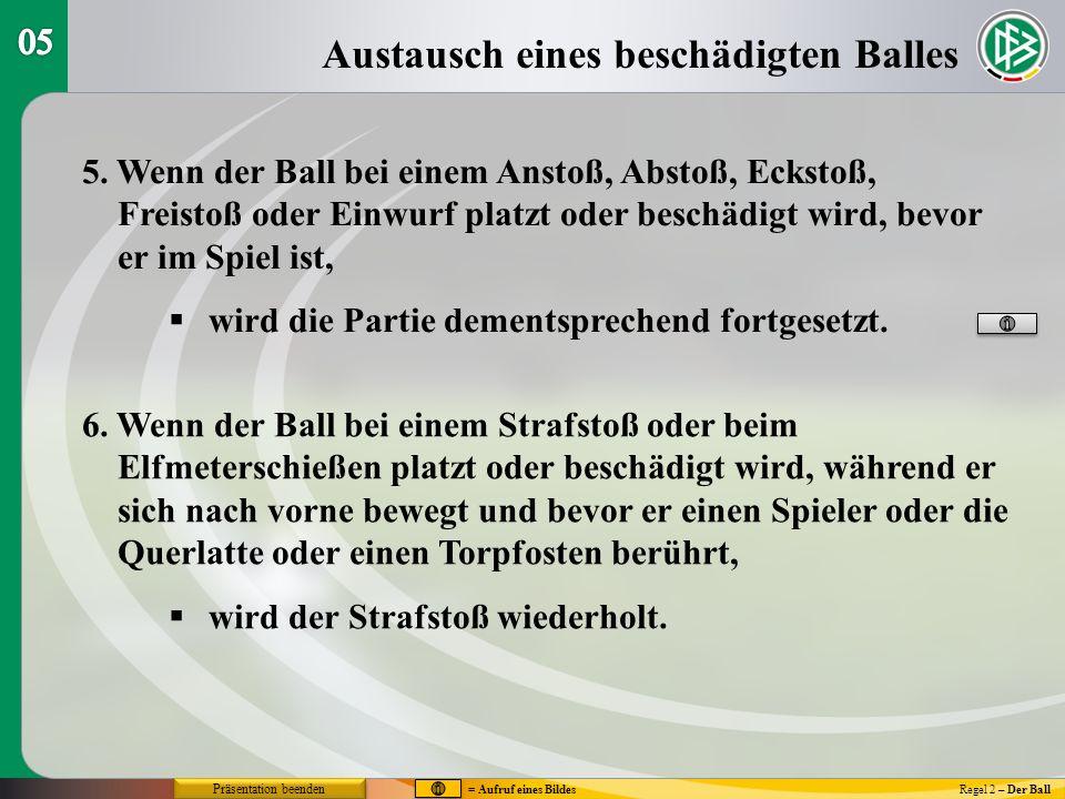 Austausch eines beschädigten Balles Regel 2 – Der Ball 5. Wenn der Ball bei einem Anstoß, Abstoß, Eckstoß, Freistoß oder Einwurf platzt oder beschädig