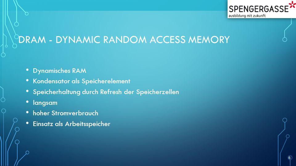 DRAM - DYNAMIC RANDOM ACCESS MEMORY Dynamisches RAM Kondensator als Speicherelement Speicherhaltung durch Refresh der Speicherzellen langsam hoher Stromverbrauch Einsatz als Arbeitsspeicher 6