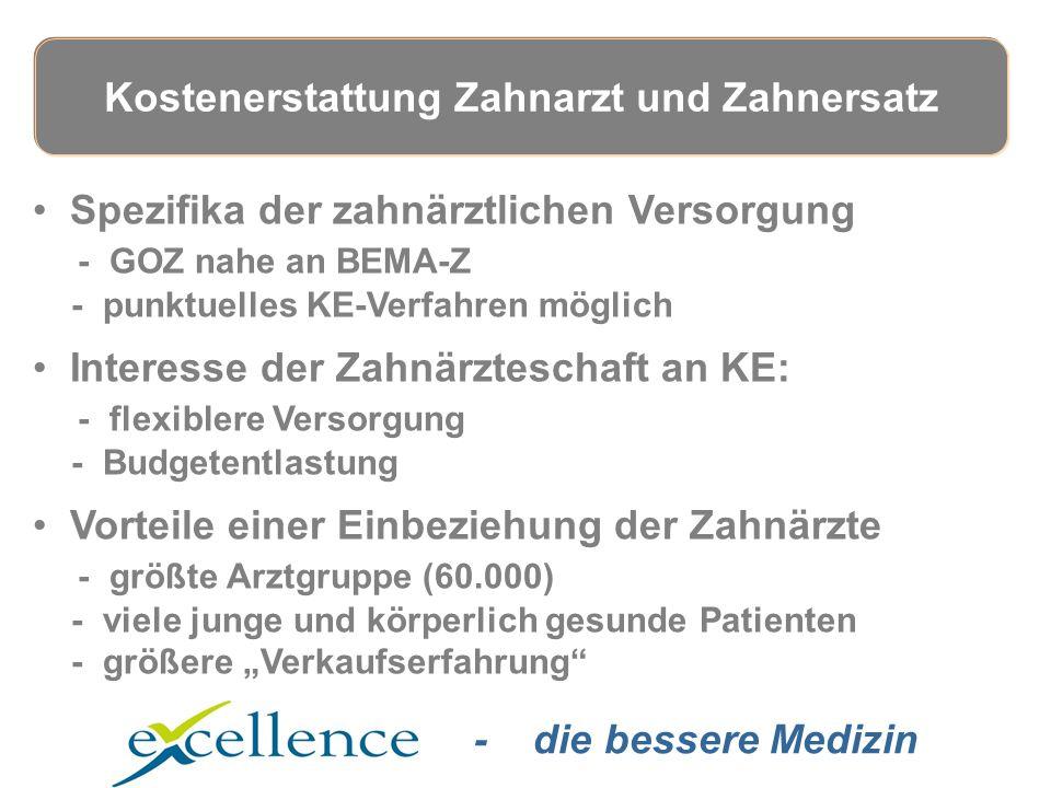 """- die bessere Medizin Spezifika der zahnärztlichen Versorgung - GOZ nahe an BEMA-Z - punktuelles KE-Verfahren möglich Interesse der Zahnärzteschaft an KE: - flexiblere Versorgung - Budgetentlastung Vorteile einer Einbeziehung der Zahnärzte - größte Arztgruppe (60.000) - viele junge und körperlich gesunde Patienten - größere """"Verkaufserfahrung Kostenerstattung Zahnarzt und Zahnersatz"""