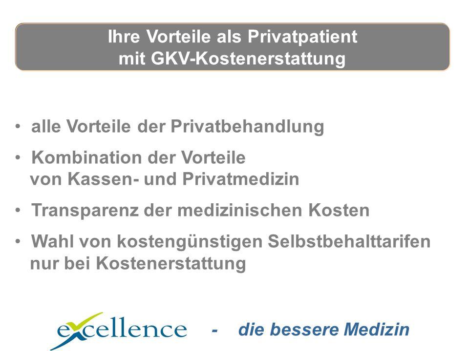 - die bessere Medizin alle Vorteile der Privatbehandlung Kombination der Vorteile von Kassen- und Privatmedizin Transparenz der medizinischen Kosten Wahl von kostengünstigen Selbstbehalttarifen nur bei Kostenerstattung Ihre Vorteile als Privatpatient mit GKV-Kostenerstattung