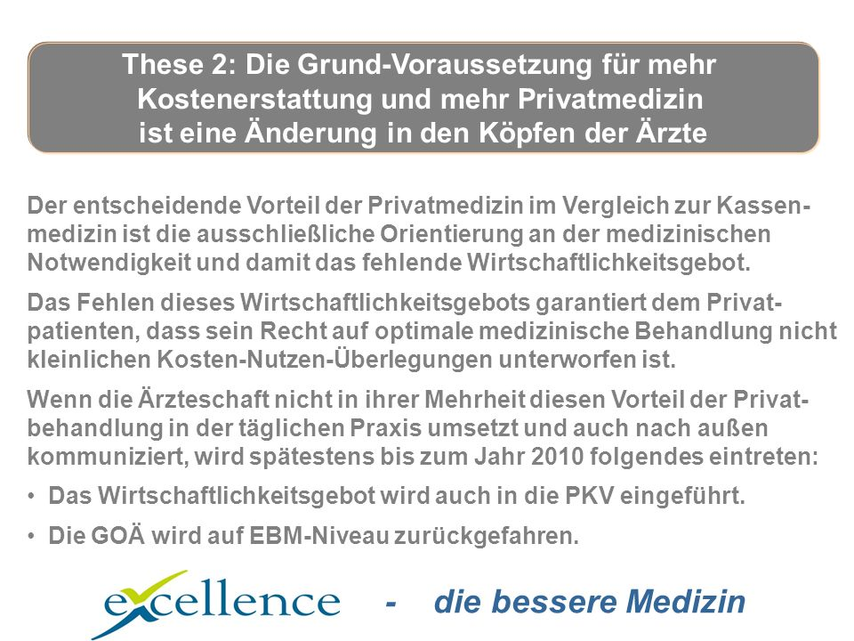 - die bessere Medizin Der entscheidende Vorteil der Privatmedizin im Vergleich zur Kassen- medizin ist die ausschließliche Orientierung an der medizinischen Notwendigkeit und damit das fehlende Wirtschaftlichkeitsgebot.