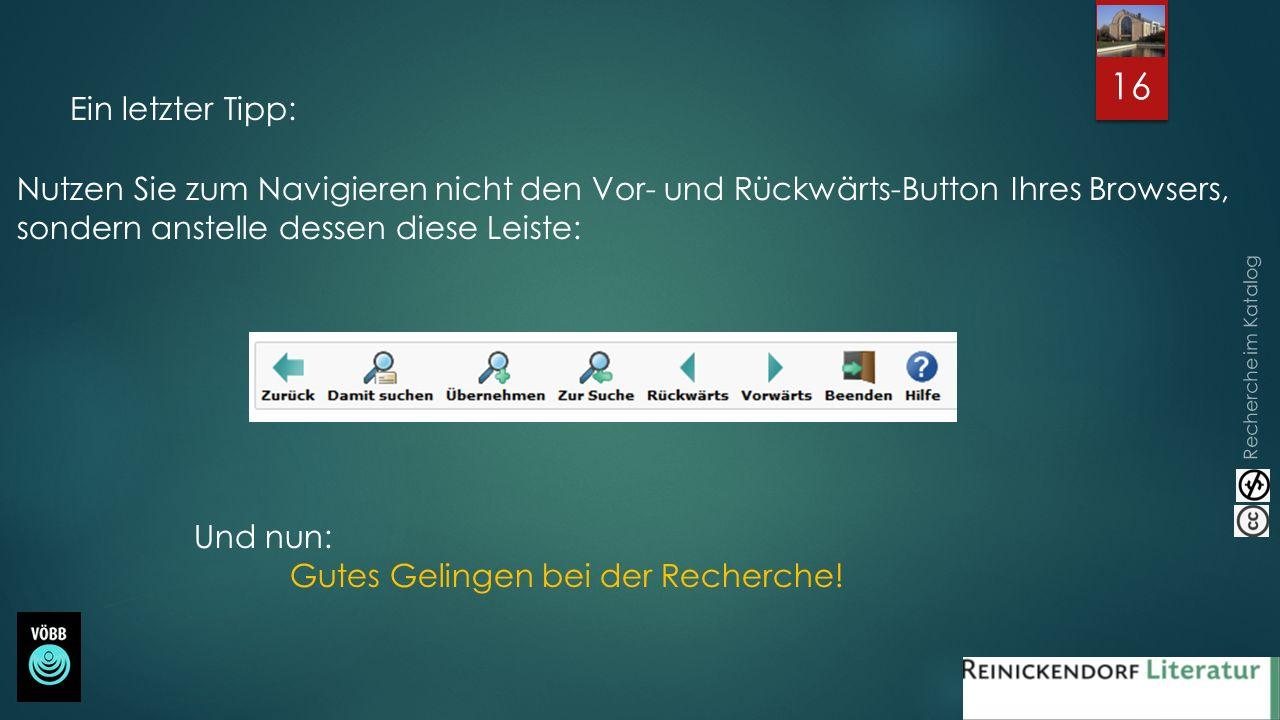 Recherche im Katalog 16 Ein letzter Tipp: Nutzen Sie zum Navigieren nicht den Vor- und Rückwärts-Button Ihres Browsers, sondern anstelle dessen diese