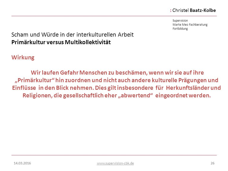 :Christel Baatz-Kolbe Supervision Marte Meo Fachberatung Fortbildung www.supervision-cbk.de 14.03.201626 Scham und Würde in der interkulturellen Arbei