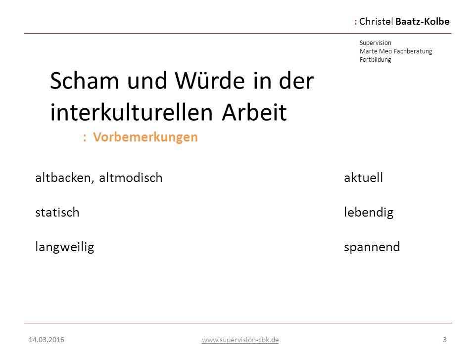 :Christel Baatz-Kolbe Supervision Marte Meo Fachberatung Fortbildung www.supervision-cbk.de 14.03.20163 Scham und Würde in der interkulturellen Arbeit