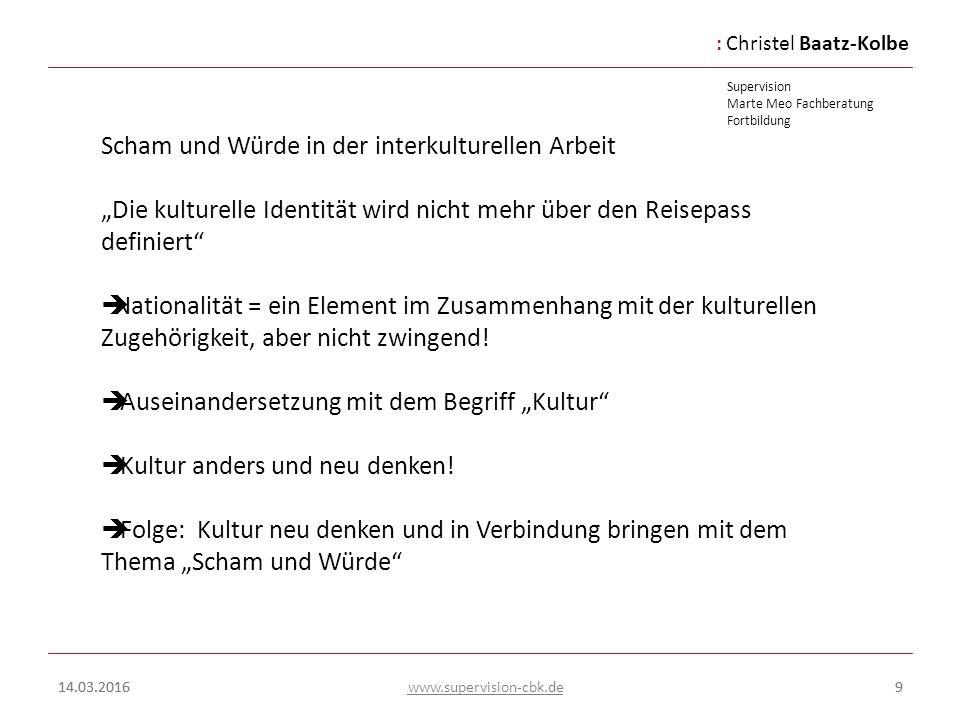 :Christel Baatz-Kolbe Supervision Marte Meo Fachberatung Fortbildung www.supervision-cbk.de 14.03.20169 Scham und Würde in der interkulturellen Arbeit