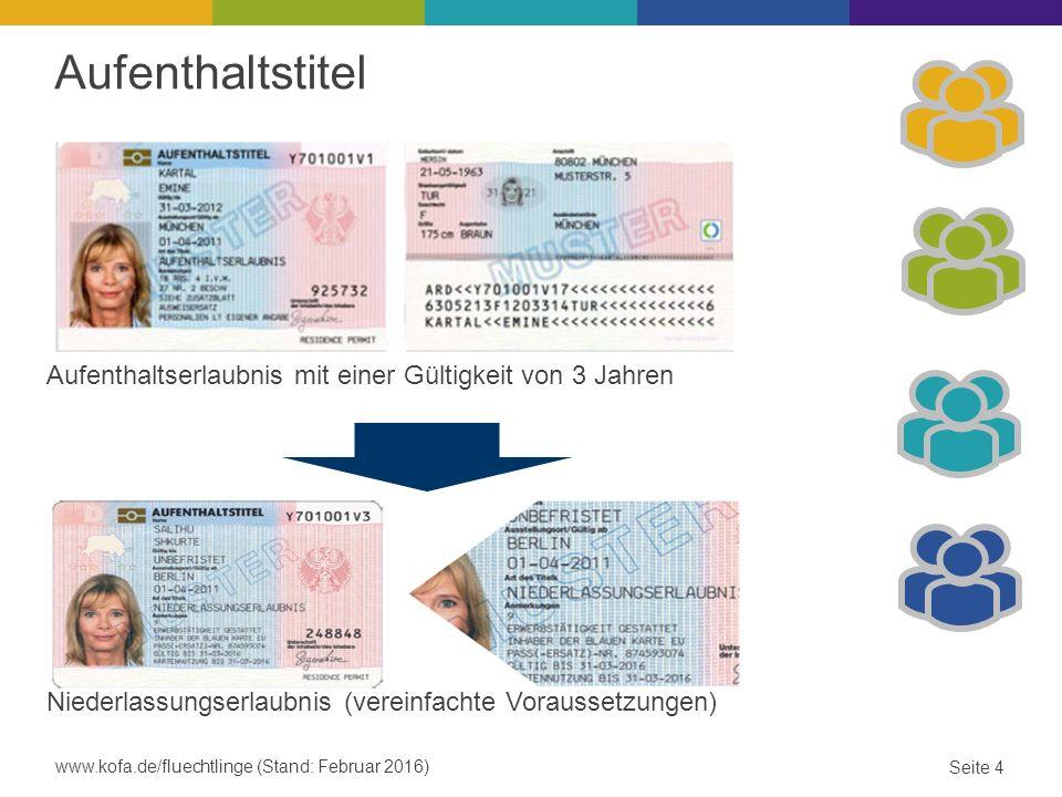 Aufenthaltstitel Aufenthaltserlaubnis mit einer Gültigkeit von 3 Jahren Niederlassungserlaubnis (vereinfachte Voraussetzungen) www.kofa.de/fluechtlinge (Stand: Februar 2016) Seite 4