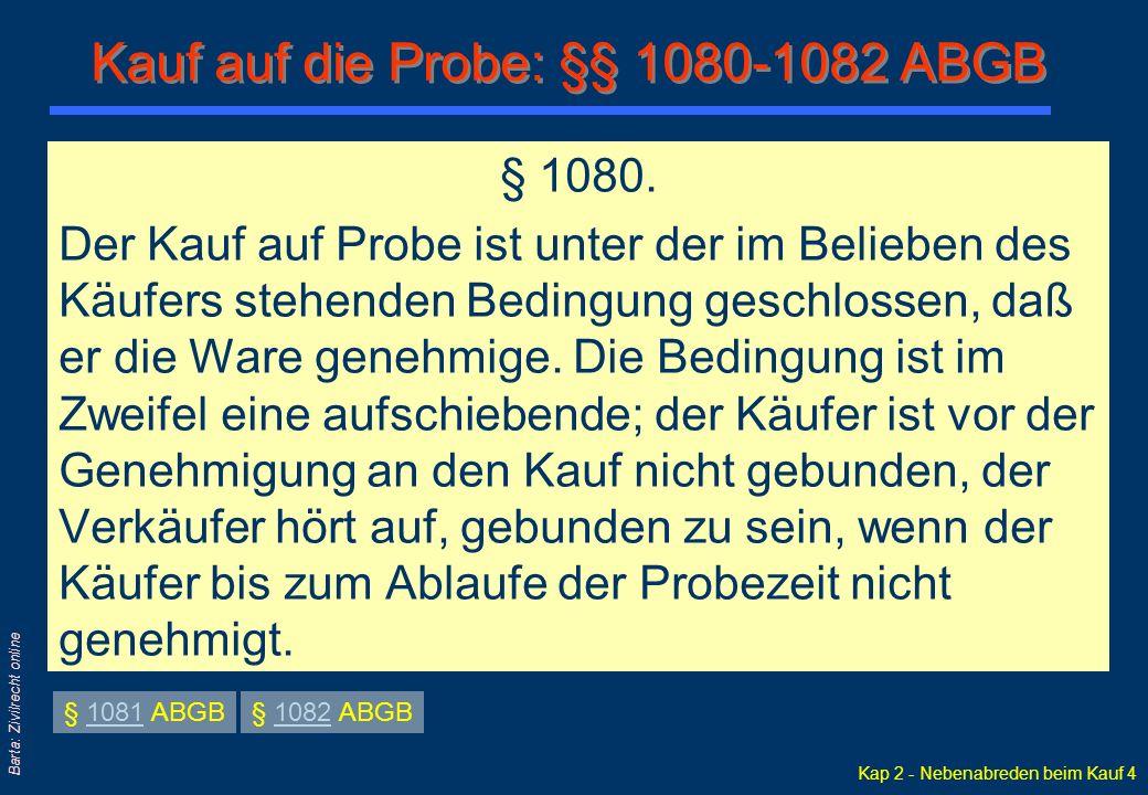 Kap 2 - Nebenabreden beim Kauf 4 Barta: Zivilrecht online § 1080. Der Kauf auf Probe ist unter der im Belieben des Käufers stehenden Bedingung geschlo