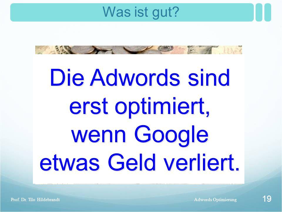 Was ist gut? Adwords OptimierungProf. Dr. Tilo Hildebrandt 19 Die Adwords sind erst optimiert, wenn Google etwas Geld verliert.