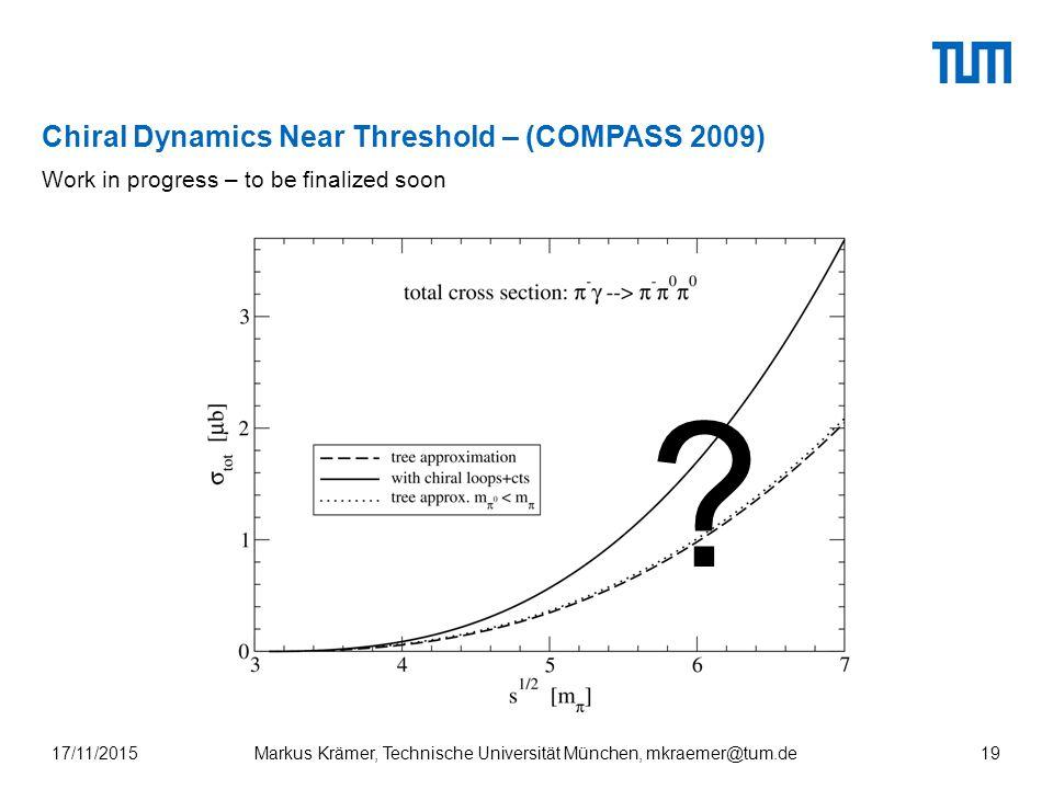 Chiral Dynamics Near Threshold – (COMPASS 2009) 17/11/2015Markus Krämer, Technische Universität München, mkraemer@tum.de19 Work in progress – to be finalized soon