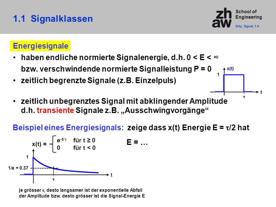 School of Engineering 1.1 Signalklassen SiSy, Signal, 1-6 t τ 1 x(t) = e -t/ τ für t ≥ 0 0für t < 0 1/e = 0.37 Beispiel eines Energiesignals: zeige da