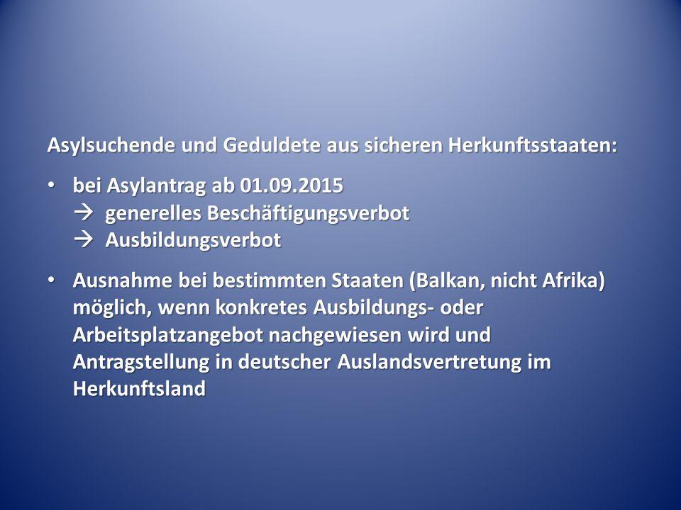 Asylsuchende und Geduldete aus sicheren Herkunftsstaaten: bei Asylantrag ab 01.09.2015  generelles Beschäftigungsverbot  Ausbildungsverbot bei Asylantrag ab 01.09.2015  generelles Beschäftigungsverbot  Ausbildungsverbot Ausnahme bei bestimmten Staaten (Balkan, nicht Afrika) möglich, wenn konkretes Ausbildungs- oder Arbeitsplatzangebot nachgewiesen wird und Antragstellung in deutscher Auslandsvertretung im Herkunftsland Ausnahme bei bestimmten Staaten (Balkan, nicht Afrika) möglich, wenn konkretes Ausbildungs- oder Arbeitsplatzangebot nachgewiesen wird und Antragstellung in deutscher Auslandsvertretung im Herkunftsland
