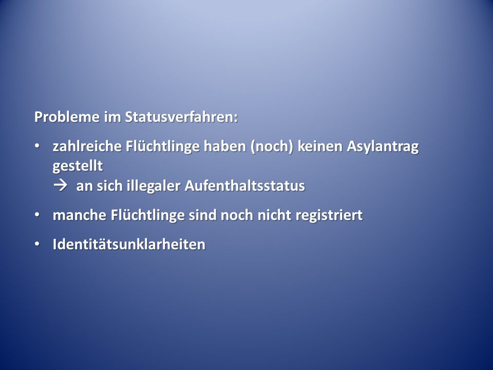 Probleme im Statusverfahren: zahlreiche Flüchtlinge haben (noch) keinen Asylantrag gestellt  an sich illegaler Aufenthaltsstatus zahlreiche Flüchtlinge haben (noch) keinen Asylantrag gestellt  an sich illegaler Aufenthaltsstatus manche Flüchtlinge sind noch nicht registriert manche Flüchtlinge sind noch nicht registriert Identitätsunklarheiten Identitätsunklarheiten