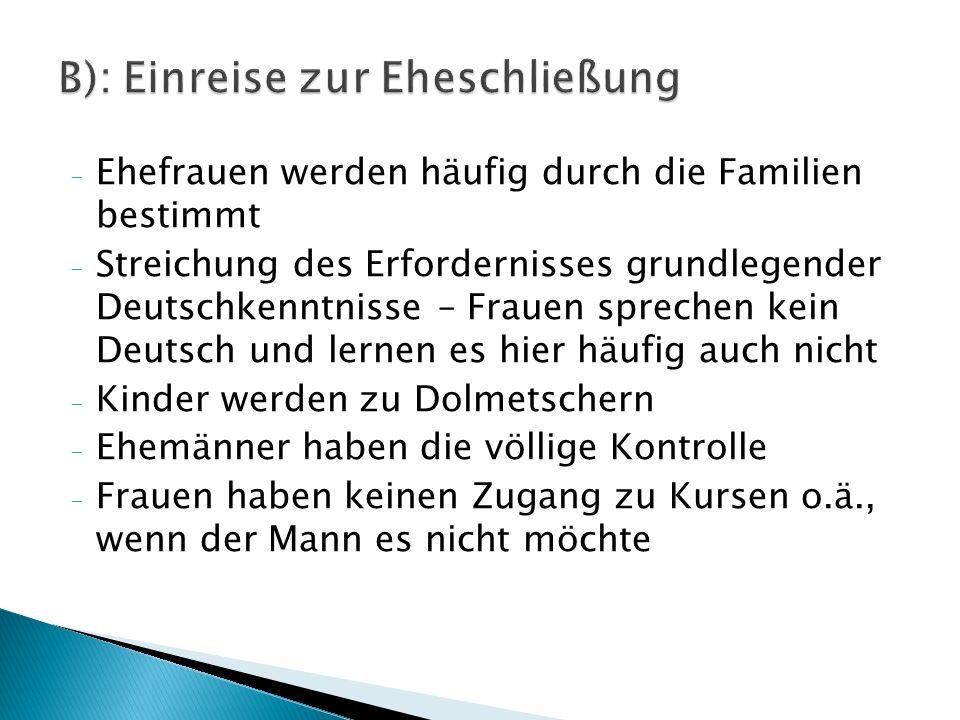 - Ehefrauen werden häufig durch die Familien bestimmt - Streichung des Erfordernisses grundlegender Deutschkenntnisse – Frauen sprechen kein Deutsch und lernen es hier häufig auch nicht - Kinder werden zu Dolmetschern - Ehemänner haben die völlige Kontrolle - Frauen haben keinen Zugang zu Kursen o.ä., wenn der Mann es nicht möchte