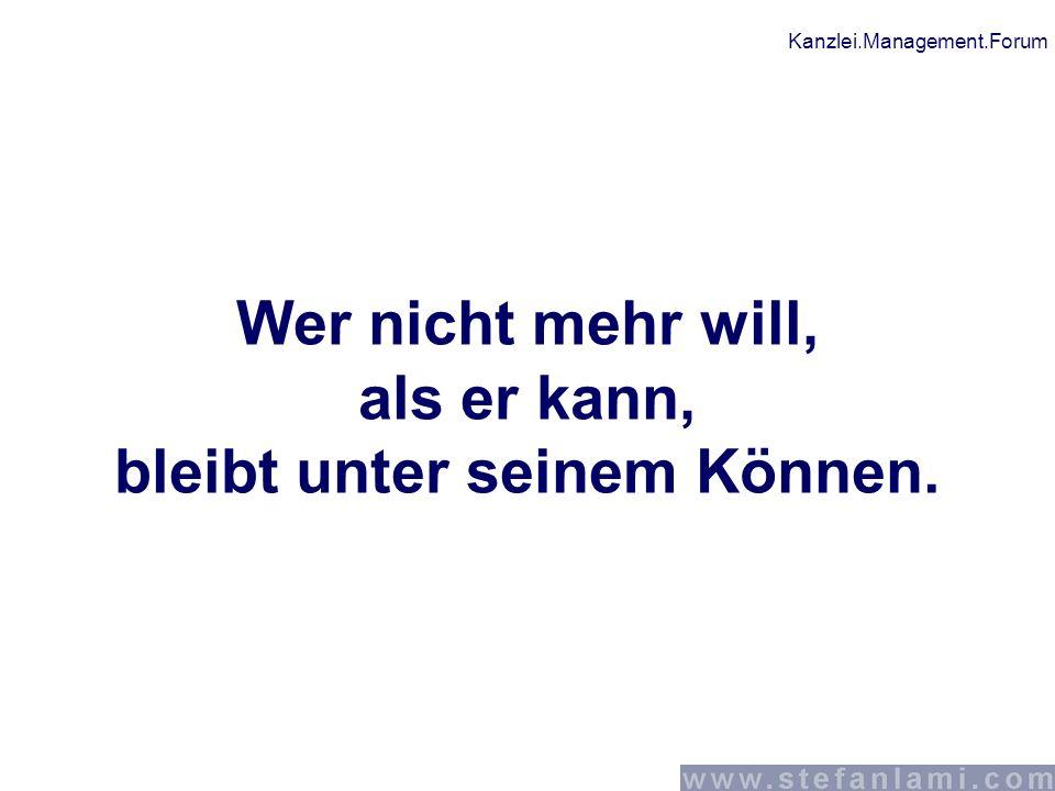 Kanzlei.Management.Forum Wer nicht mehr will, als er kann, bleibt unter seinem Können. Wer nicht mehr will, als er kann, bleibt unter seinem Können.