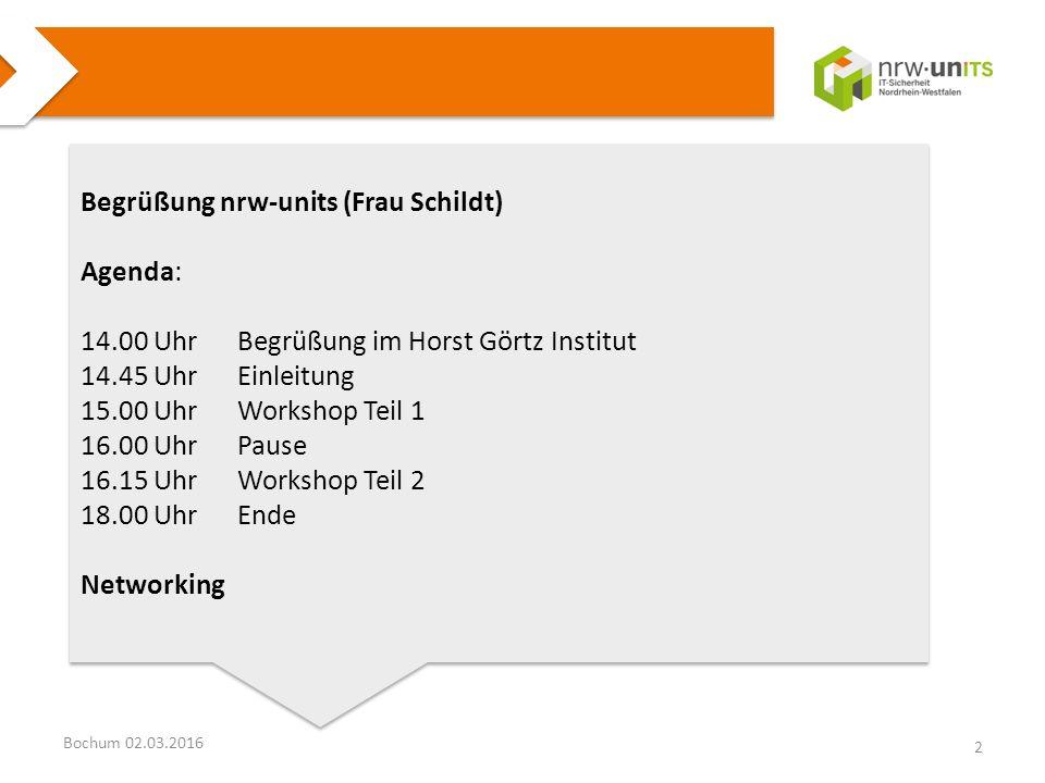 Bochum 02.03.2016 Begrüßung nrw-units (Frau Schildt) Agenda: 14.00 UhrBegrüßung im Horst Görtz Institut 14.45 UhrEinleitung 15.00 UhrWorkshop Teil 1