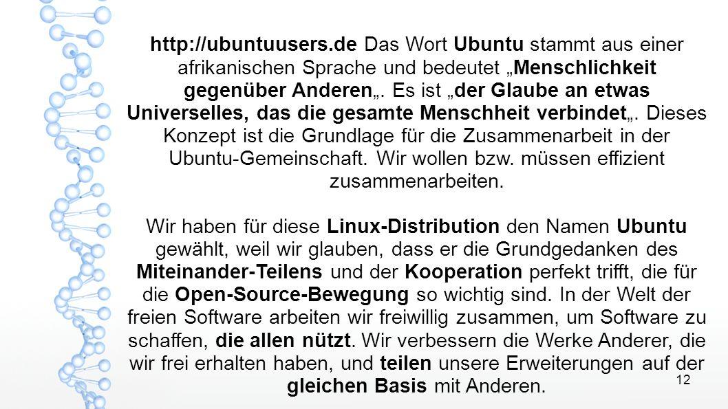 """12 http://ubuntuusers.de Das Wort Ubuntu stammt aus einer afrikanischen Sprache und bedeutet """"Menschlichkeit gegenüber Anderen"""". Es ist """"der Glaube an"""