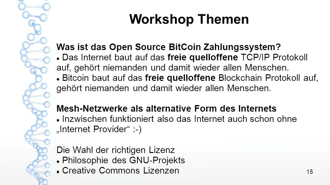 15 Workshop Themen Was ist das Open Source BitCoin Zahlungssystem? Das Internet baut auf das freie quelloffene TCP/IP Protokoll auf, gehört niemanden