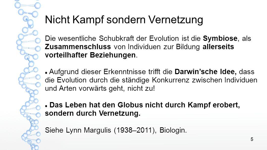 5 Nicht Kampf sondern Vernetzung Die wesentliche Schubkraft der Evolution ist die Symbiose, als Zusammenschluss von Individuen zur Bildung allerseits