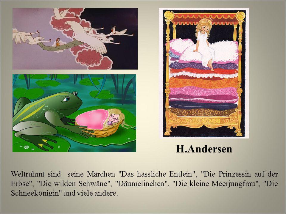 H.Andersen Weltruhmt sind seine Märchen Das hässliche Entlein , Die Prinzessin auf der Erbse , Die wilden Schwäne , Däumelinchen , Die kleine Meerjungfrau , Die Schneekönigin und viele andere.
