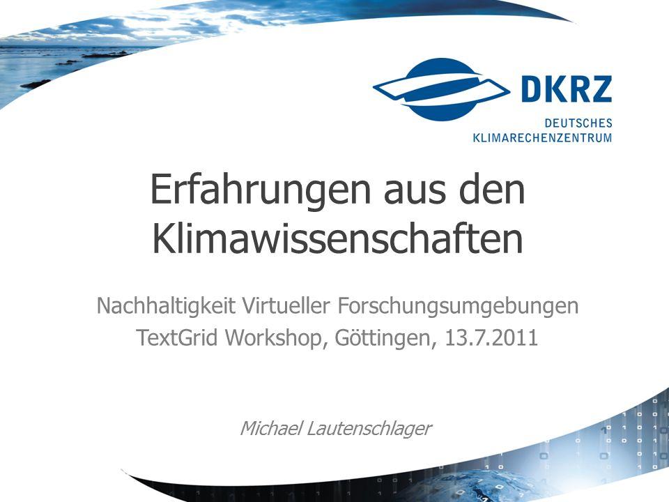 Nachhaltigkeit Virtueller Forschungsumgebungen TextGrid Workshop, Göttingen, 13.7.2011 Erfahrungen aus den Klimawissenschaften Michael Lautenschlager