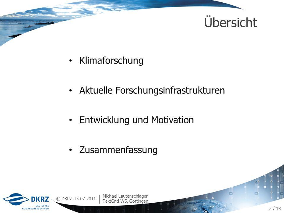 © DKRZ Klimaforschung Aktuelle Forschungsinfrastrukturen Entwicklung und Motivation Zusammenfassung Übersicht 13.07.2011 Michael Lautenschlager TextGrid WS, Göttingen 2 / 18