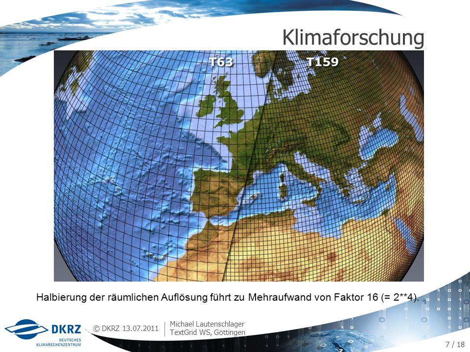 © DKRZ Klimaforschung 13.07.2011 Michael Lautenschlager TextGrid WS, Göttingen 7 / 18 Halbierung der räumlichen Auflösung führt zu Mehraufwand von Faktor 16 (= 2**4).