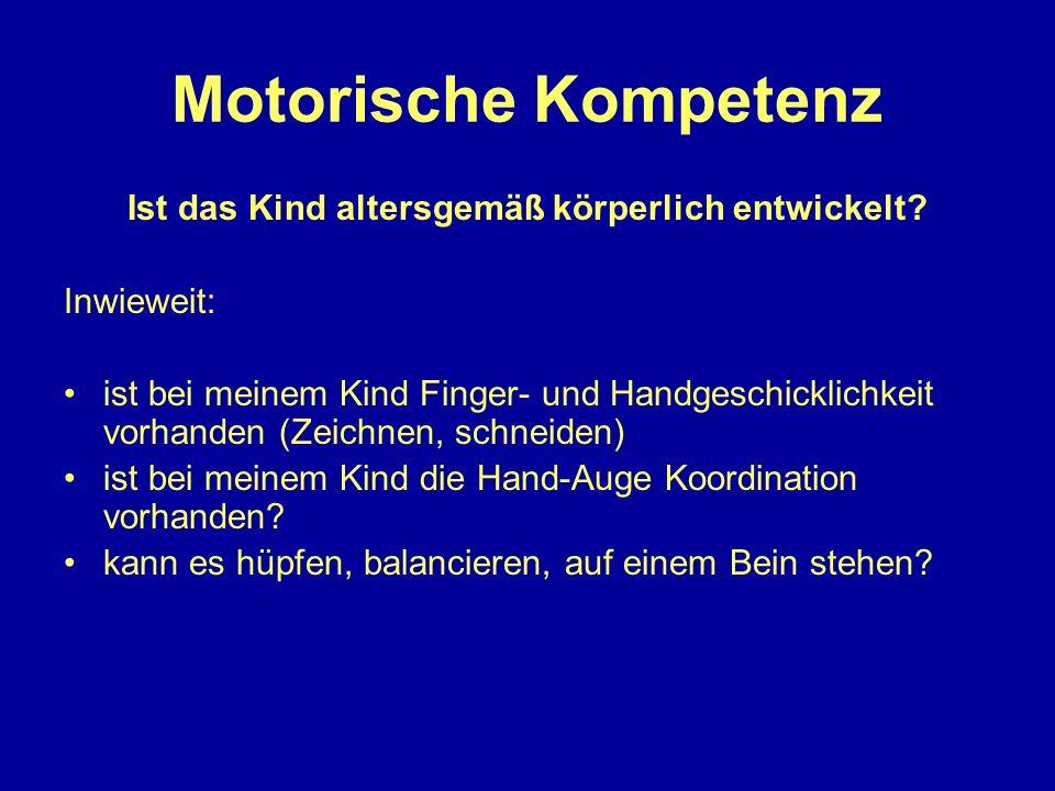 Motorische Kompetenz Ist das Kind altersgemäß körperlich entwickelt? Inwieweit: ist bei meinem Kind Finger- und Handgeschicklichkeit vorhanden (Zeichn