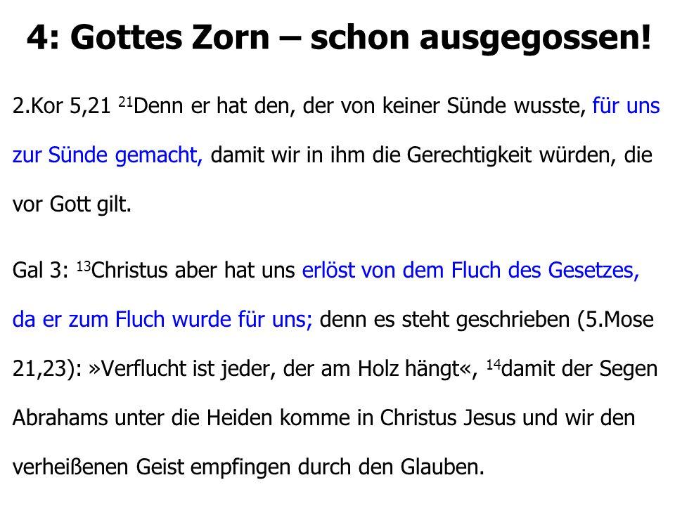 4: Gottes Zorn – schon ausgegossen! 2.Kor 5,21 21 Denn er hat den, der von keiner Sünde wusste, für uns zur Sünde gemacht, damit wir in ihm die Gerech