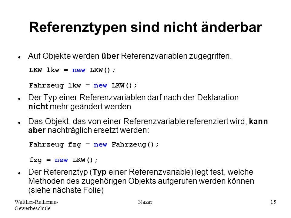 Walther-Rathenau- Gewerbeschule Nazar15 Referenztypen sind nicht änderbar Auf Objekte werden über Referenzvariablen zugegriffen. Der Typ einer Referen