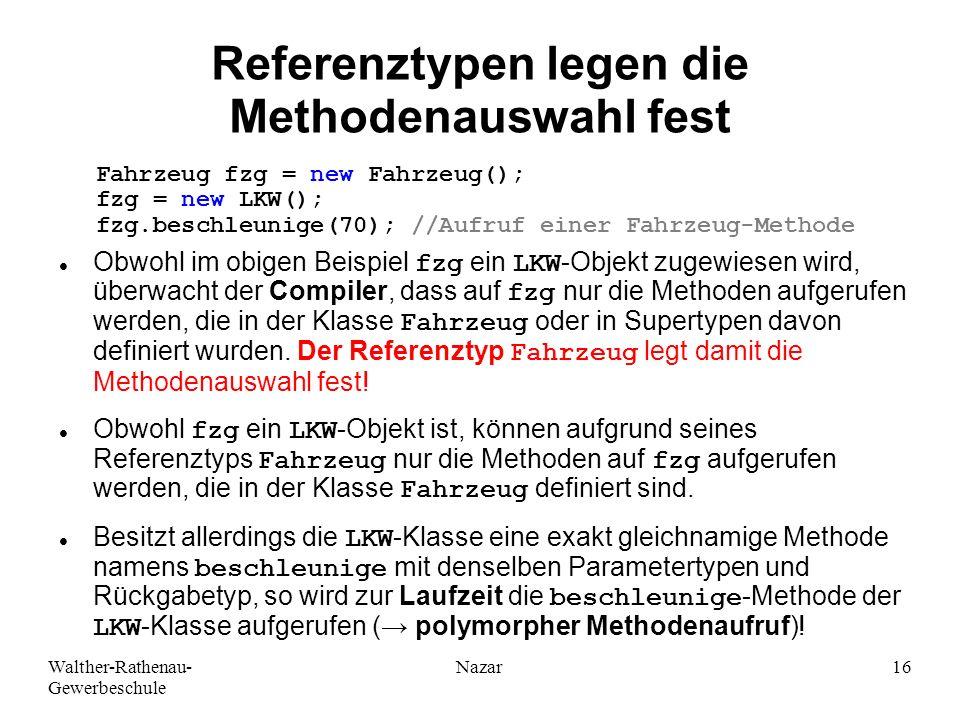 Walther-Rathenau- Gewerbeschule Nazar16 Referenztypen legen die Methodenauswahl fest Obwohl im obigen Beispiel fzg ein LKW-Objekt zugewiesen wird, übe