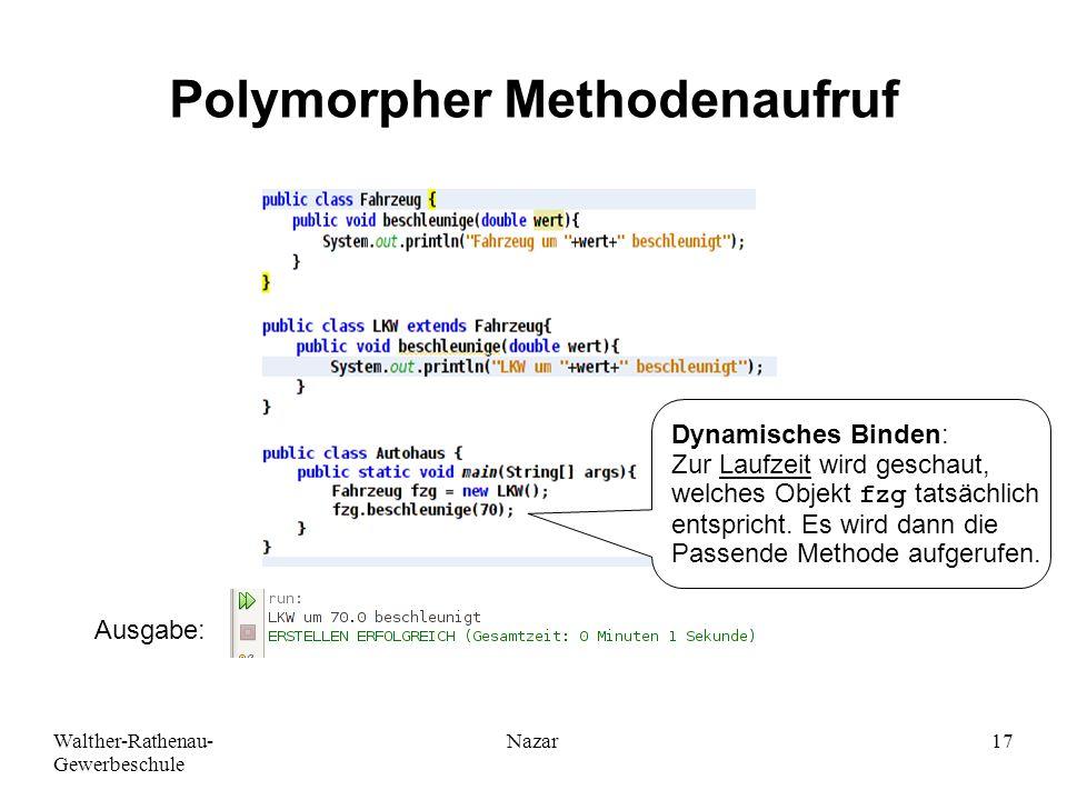 Walther-Rathenau- Gewerbeschule Nazar17 Polymorpher Methodenaufruf Ausgabe: Dynamisches Binden: Zur Laufzeit wird geschaut, welches Objekt fzg tatsäch
