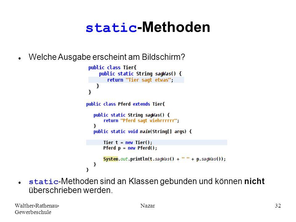 Walther-Rathenau- Gewerbeschule Nazar32 static-Methoden Welche Ausgabe erscheint am Bildschirm? static-Methoden sind an Klassen gebunden und können ni
