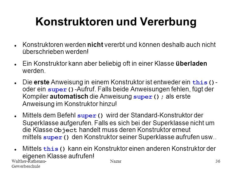 Walther-Rathenau- Gewerbeschule Nazar36 Konstruktoren und Vererbung Konstruktoren werden nicht vererbt und können deshalb auch nicht überschrieben wer