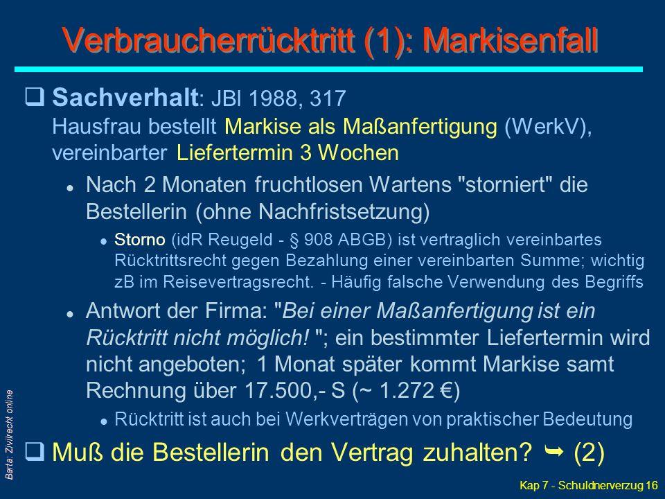 Kap 7 - Schuldnerverzug 16 Barta: Zivilrecht online qSachverhalt : JBl 1988, 317 Hausfrau bestellt Markise als Maßanfertigung (WerkV), vereinbarter Liefertermin 3 Wochen l Nach 2 Monaten fruchtlosen Wartens storniert die Bestellerin (ohne Nachfristsetzung) l Storno (idR Reugeld - § 908 ABGB) ist vertraglich vereinbartes Rücktrittsrecht gegen Bezahlung einer vereinbarten Summe; wichtig zB im Reisevertragsrecht.
