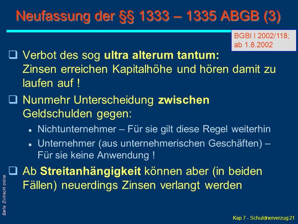Kap 7 - Schuldnerverzug 21 Barta: Zivilrecht online Neufassung der §§ 1333 – 1335 ABGB (3) qVerbot des sog ultra alterum tantum: Zinsen erreichen Kapitalhöhe und hören damit zu laufen auf .