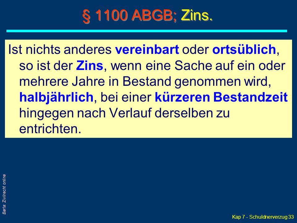 Kap 7 - Schuldnerverzug 33 Barta: Zivilrecht online § 1100 ABGB; Zins. Ist nichts anderes vereinbart oder ortsüblich, so ist der Zins, wenn eine Sache