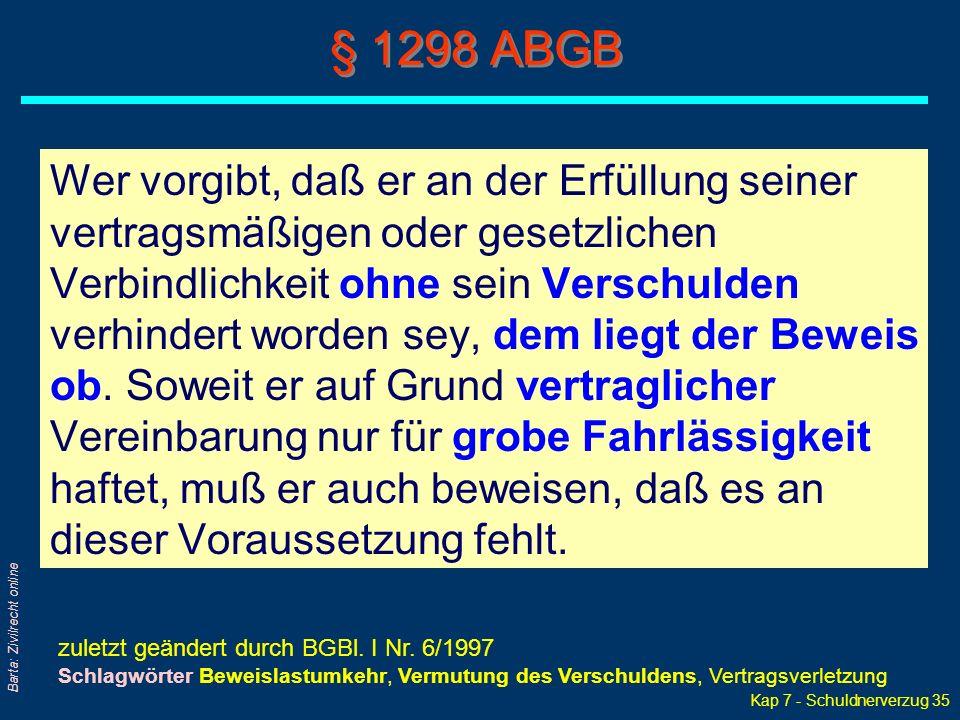 Kap 7 - Schuldnerverzug 35 Barta: Zivilrecht online § 1298 ABGB Wer vorgibt, daß er an der Erfüllung seiner vertragsmäßigen oder gesetzlichen Verbindlichkeit ohne sein Verschulden verhindert worden sey, dem liegt der Beweis ob.