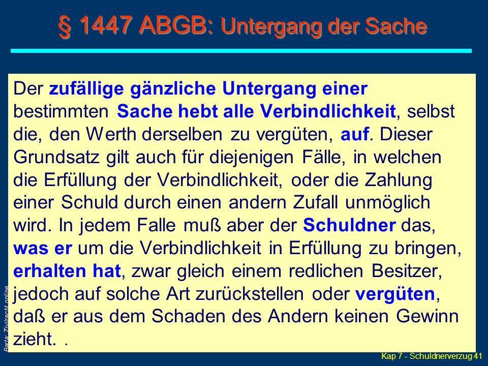 Kap 7 - Schuldnerverzug 41 Barta: Zivilrecht online § 1447 ABGB: Untergang der Sache Der zufällige gänzliche Untergang einer bestimmten Sache hebt alle Verbindlichkeit, selbst die, den Werth derselben zu vergüten, auf.
