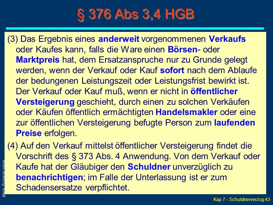 Kap 7 - Schuldnerverzug 43 Barta: Zivilrecht online § 376 Abs 3,4 HGB (3) Das Ergebnis eines anderweit vorgenommenen Verkaufs oder Kaufes kann, falls die Ware einen Börsen- oder Marktpreis hat, dem Ersatzanspruche nur zu Grunde gelegt werden, wenn der Verkauf oder Kauf sofort nach dem Ablaufe der bedungenen Leistungszeit oder Leistungsfrist bewirkt ist.