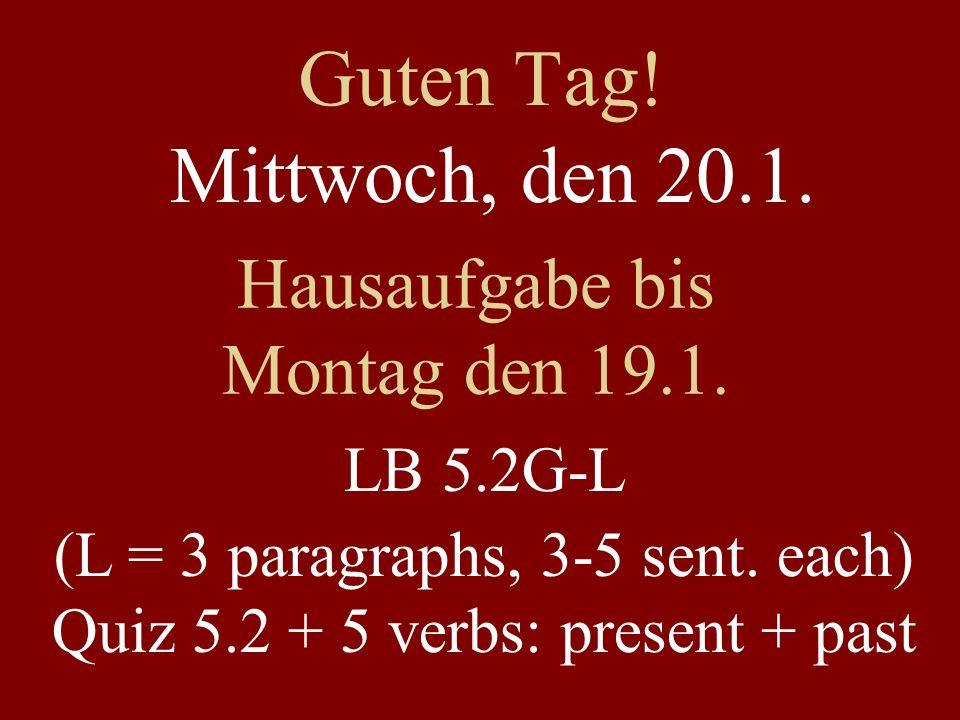 Guten Tag! Mittwoch, den 20.1. Hausaufgabe bis Montag den 19.1. LB 5.2G-L (L = 3 paragraphs, 3-5 sent. each) Quiz 5.2 + 5 verbs: present + past