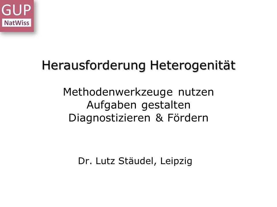 Herausforderung Heterogenität Herausforderung Heterogenität Methodenwerkzeuge nutzen Aufgaben gestalten Diagnostizieren & Fördern Dr. Lutz Stäudel, Le