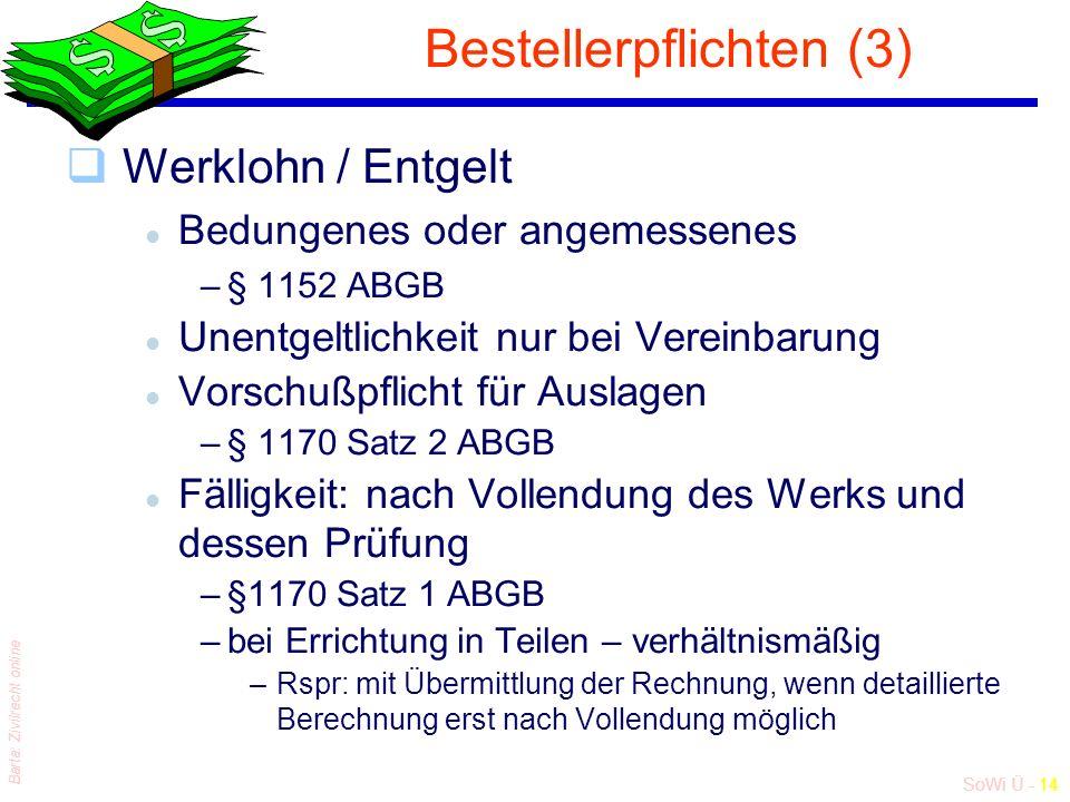 SoWi Ü - 14 Barta: Zivilrecht online Bestellerpflichten (3) qWerklohn / Entgelt l Bedungenes oder angemessenes –§ 1152 ABGB l Unentgeltlichkeit nur bei Vereinbarung l Vorschußpflicht für Auslagen –§ 1170 Satz 2 ABGB l Fälligkeit: nach Vollendung des Werks und dessen Prüfung –§1170 Satz 1 ABGB –bei Errichtung in Teilen – verhältnismäßig –Rspr: mit Übermittlung der Rechnung, wenn detaillierte Berechnung erst nach Vollendung möglich
