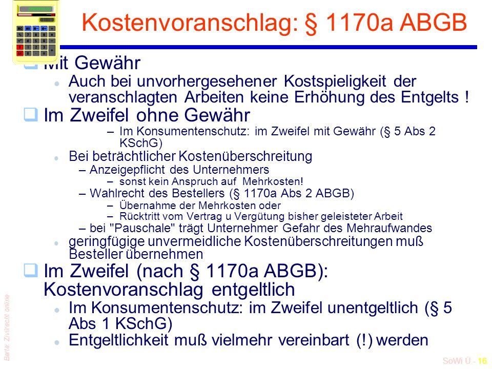 SoWi Ü - 16 Barta: Zivilrecht online Kostenvoranschlag: § 1170a ABGB qMit Gewähr l Auch bei unvorhergesehener Kostspieligkeit der veranschlagten Arbeiten keine Erhöhung des Entgelts .