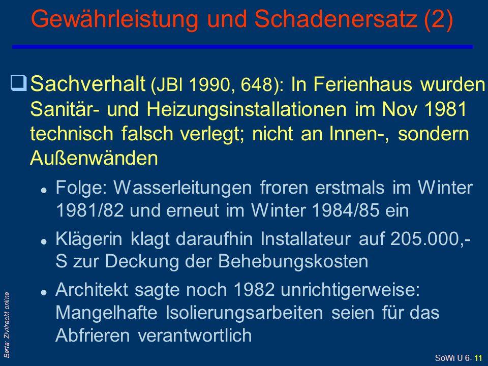 SoWi Ü 6- 11 Barta: Zivilrecht online qSachverhalt (JBl 1990, 648): In Ferienhaus wurden Sanitär- und Heizungsinstallationen im Nov 1981 technisch falsch verlegt; nicht an Innen-, sondern Außenwänden l Folge: Wasserleitungen froren erstmals im Winter 1981/82 und erneut im Winter 1984/85 ein l Klägerin klagt daraufhin Installateur auf 205.000,- S zur Deckung der Behebungskosten l Architekt sagte noch 1982 unrichtigerweise: Mangelhafte Isolierungsarbeiten seien für das Abfrieren verantwortlich Gewährleistung und Schadenersatz (2)
