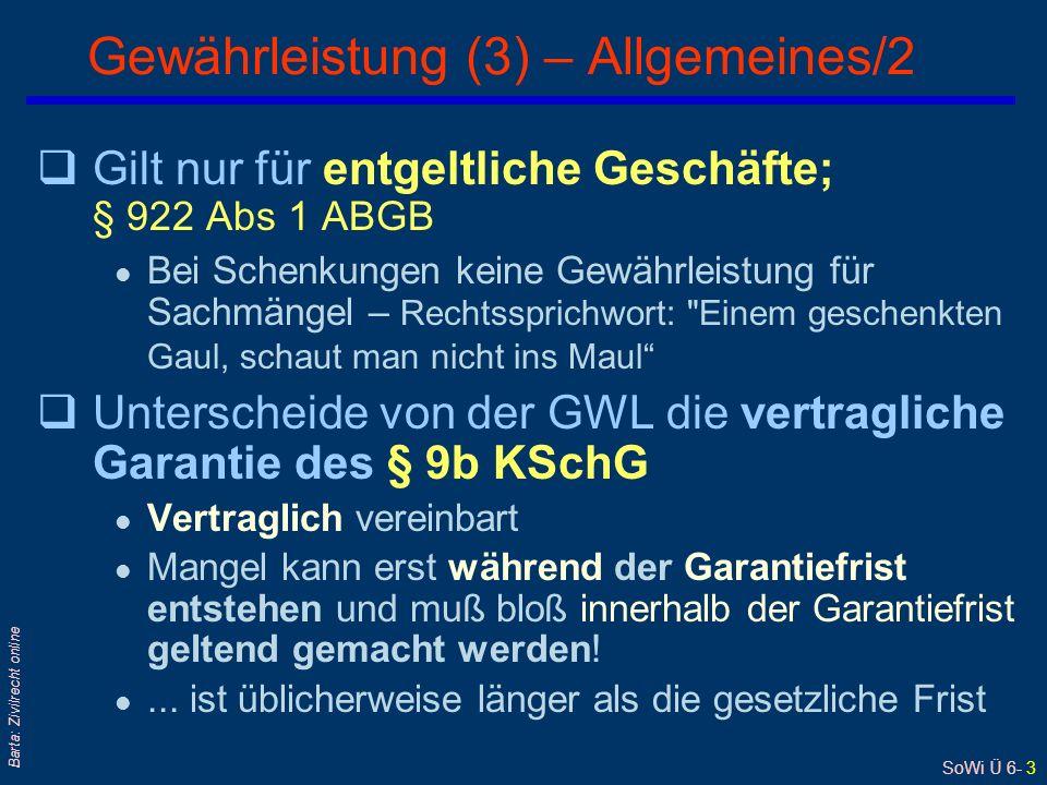 SoWi Ü 6- 3 Barta: Zivilrecht online Gewährleistung (3) – Allgemeines/2 qGilt nur für entgeltliche Geschäfte; § 922 Abs 1 ABGB l Bei Schenkungen keine Gewährleistung für Sachmängel – Rechtssprichwort: Einem geschenkten Gaul, schaut man nicht ins Maul qUnterscheide von der GWL die vertragliche Garantie des § 9b KSchG l Vertraglich vereinbart l Mangel kann erst während der Garantiefrist entstehen und muß bloß innerhalb der Garantiefrist geltend gemacht werden.