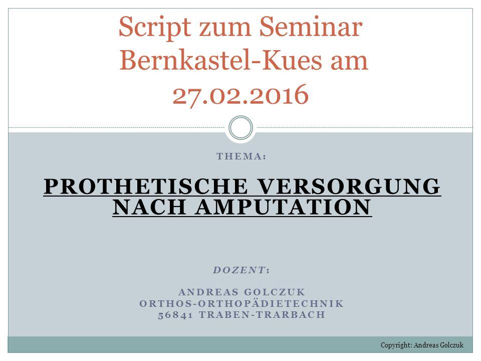 THEMA: PROTHETISCHE VERSORGUNG NACH AMPUTATION DOZENT: ANDREAS GOLCZUK ORTHOS-ORTHOPÄDIETECHNIK 56841 TRABEN-TRARBACH Script zum Seminar Bernkastel-Ku