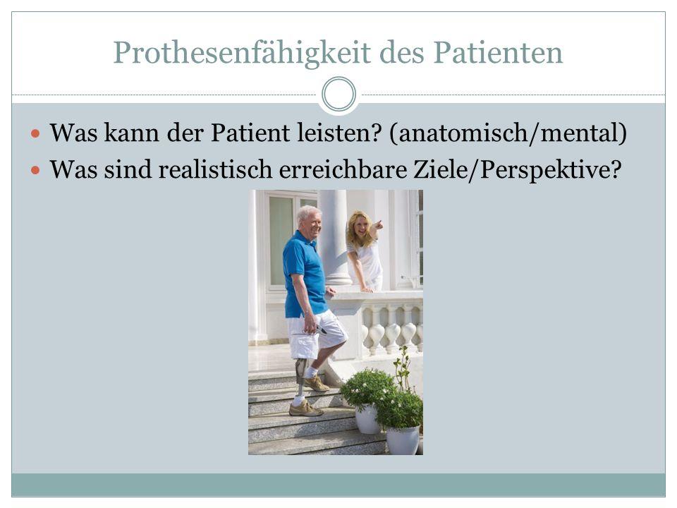 Prothesenfähigkeit des Patienten Was kann der Patient leisten? (anatomisch/mental) Was sind realistisch erreichbare Ziele/Perspektive?